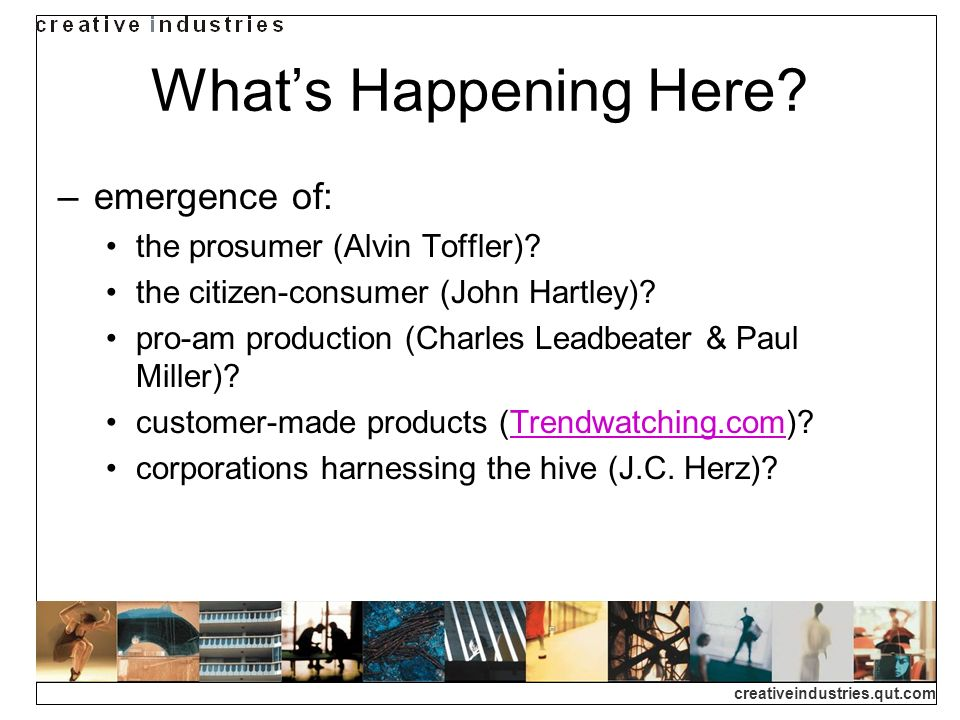 creativeindustries.qut.com Whats Happening Here. emergence of: the prosumer (Alvin Toffler).