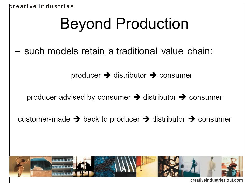 creativeindustries.qut.com Beyond Production such models retain a traditional value chain: producer distributor consumer producer advised by consumer distributor consumer customer-made back to producer distributor consumer
