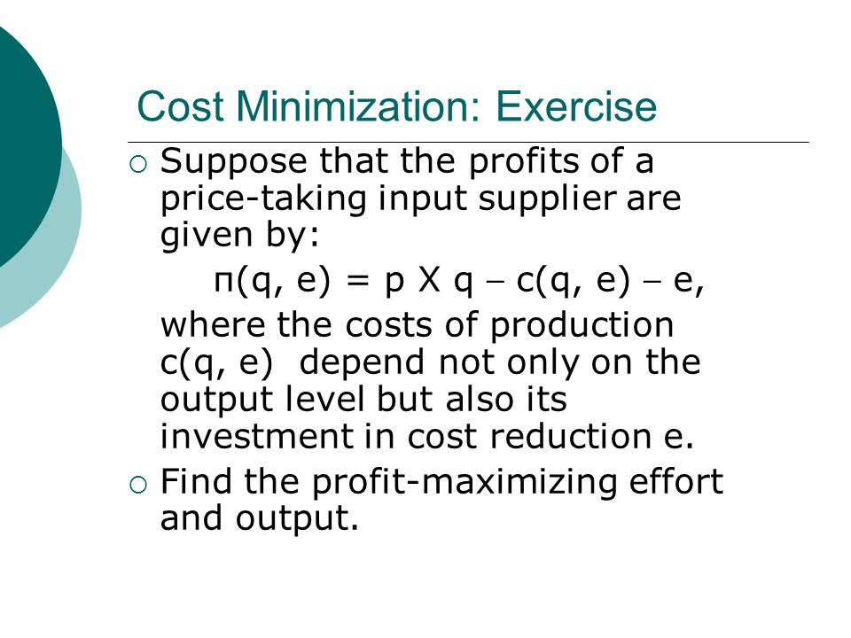 Cost Minimization: Exercise Suppose that the profits of a price-taking input supplier are given by: π(q, e) = p X q – c(q, e) – e, where the costs of production c(q, e) depend not only on the output level but also its investment in cost reduction e.