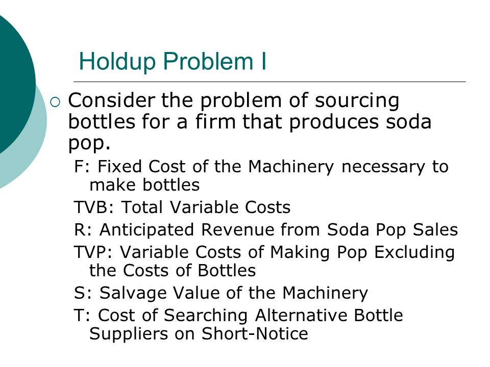 Holdup Problem I Consider the problem of sourcing bottles for a firm that produces soda pop.