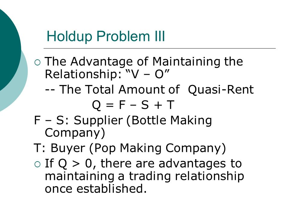 Holdup Problem III The Advantage of Maintaining the Relationship: V – O -- The Total Amount of Quasi-Rent Q = F – S + T F – S: Supplier (Bottle Making Company) T: Buyer (Pop Making Company) If Q > 0, there are advantages to maintaining a trading relationship once established.