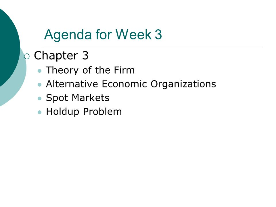 Agenda for Week 3 Chapter 3 Theory of the Firm Alternative Economic Organizations Spot Markets Holdup Problem
