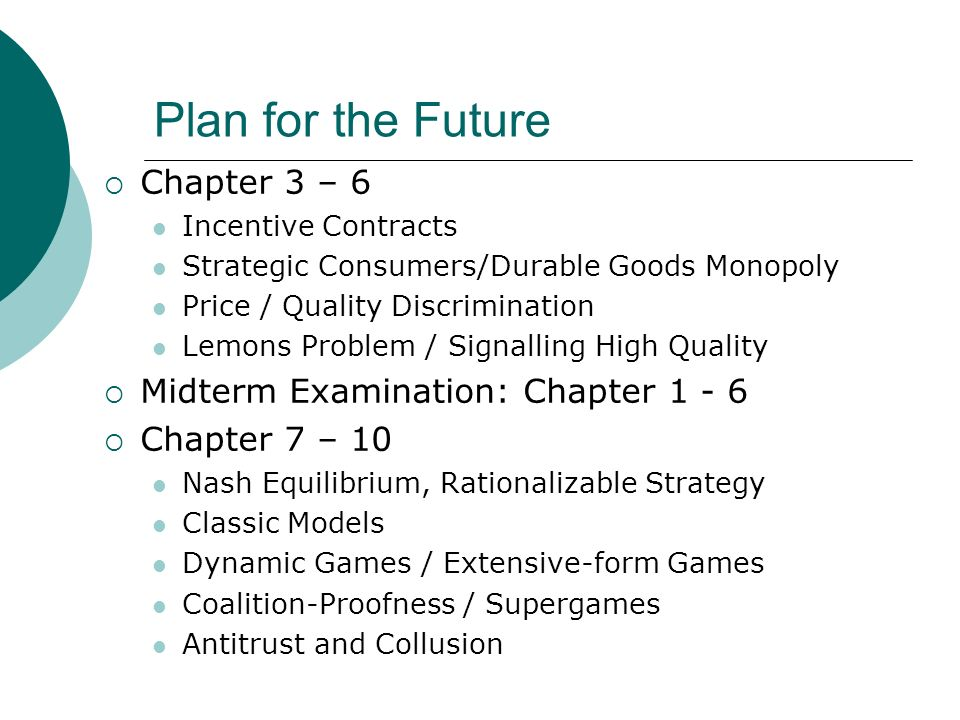 Plan for the Future Chapter 3 – 6 Incentive Contracts Strategic Consumers/Durable Goods Monopoly Price / Quality Discrimination Lemons Problem / Signalling High Quality Midterm Examination: Chapter 1 - 6 Chapter 7 – 10 Nash Equilibrium, Rationalizable Strategy Classic Models Dynamic Games / Extensive-form Games Coalition-Proofness / Supergames Antitrust and Collusion