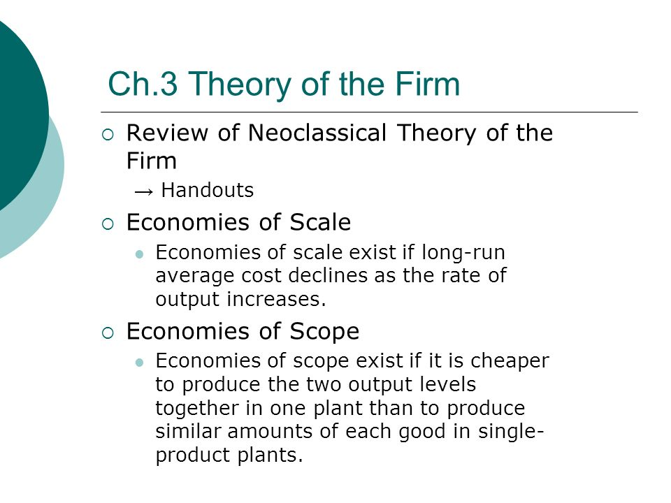 Ch.3 Theory of the Firm Review of Neoclassical Theory of the Firm Handouts Economies of Scale Economies of scale exist if long-run average cost declines as the rate of output increases.