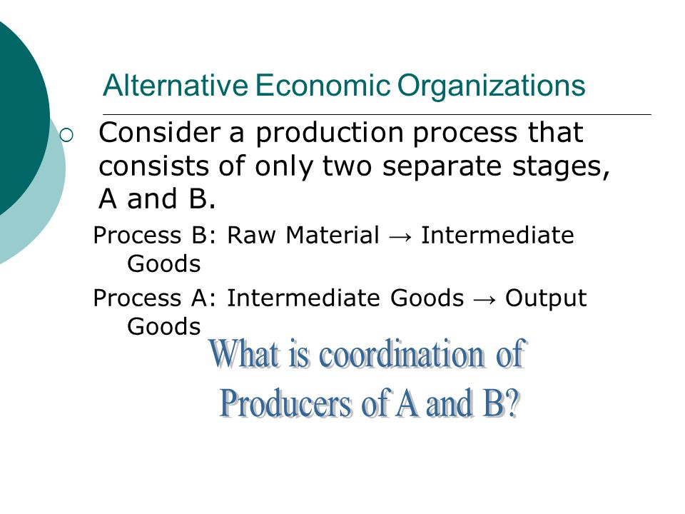 Alternative Economic Organizations Consider a production process that consists of only two separate stages, A and B.