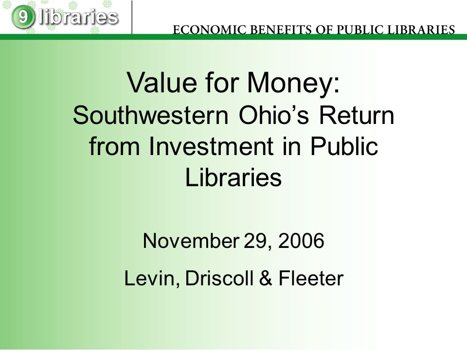 Value for Money: Southwestern Ohios Return from Investment in Public Libraries November 29, 2006 Levin, Driscoll & Fleeter
