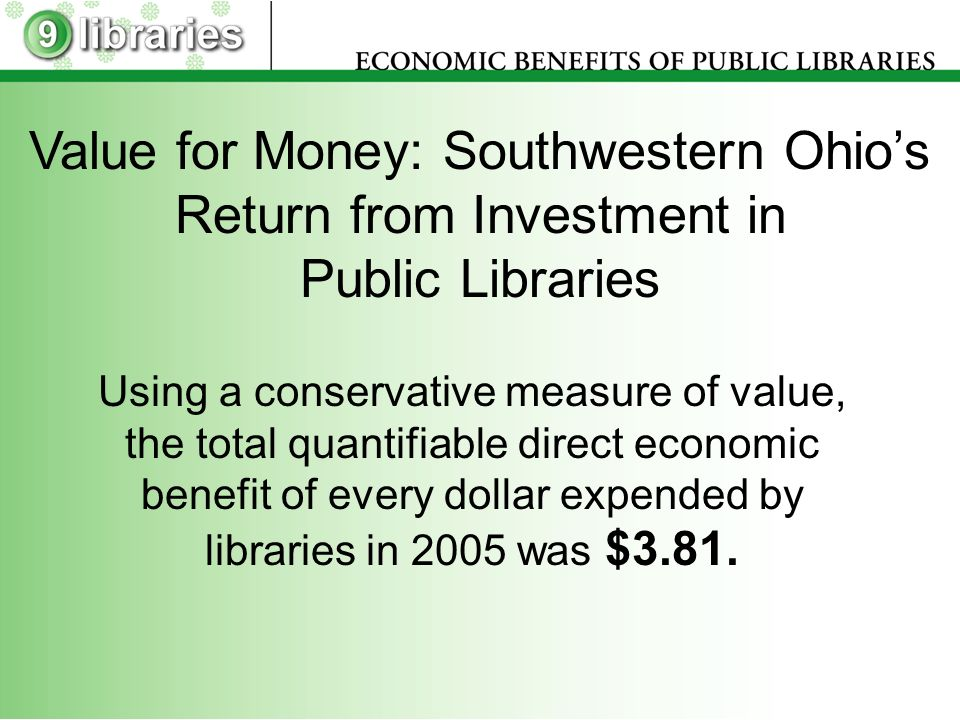 Value for Money: Southwestern Ohios Return from Investment in Public Libraries Using a conservative measure of value, the total quantifiable direct economic benefit of every dollar expended by libraries in 2005 was $3.81.