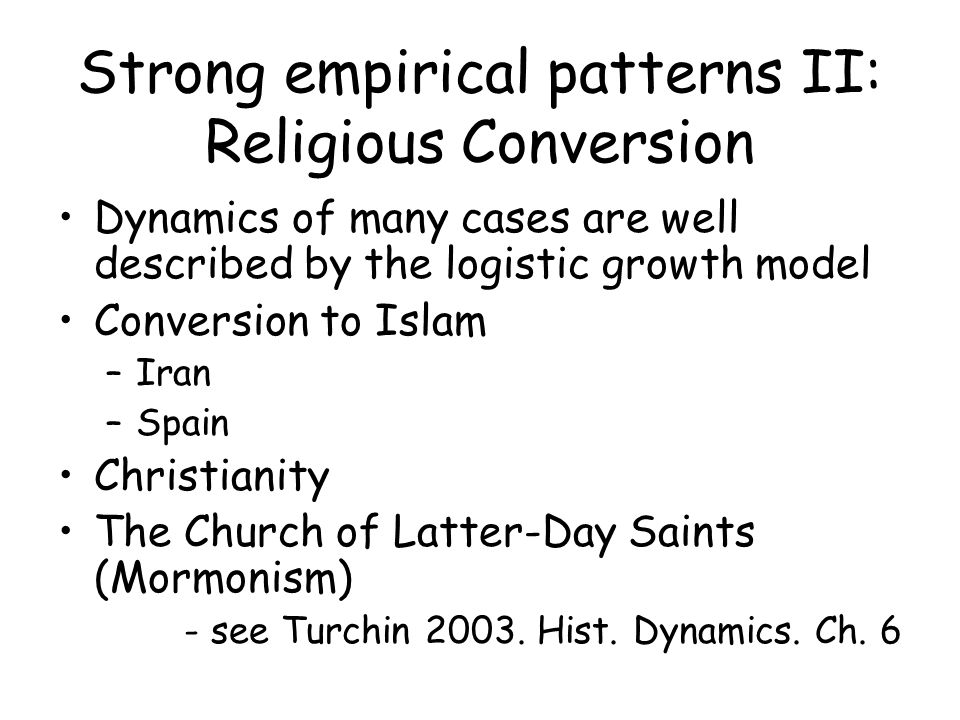 Strong empirical patterns II: Religious Conversion Dynamics of many cases are well described by the logistic growth model Conversion to Islam –Iran –Spain Christianity The Church of Latter-Day Saints (Mormonism) - see Turchin 2003.