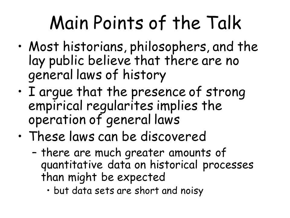 Main Points of the Talk Most historians, philosophers, and the lay public believe that there are no general laws of history I argue that the presence of strong empirical regularites implies the operation of general laws These laws can be discovered –there are much greater amounts of quantitative data on historical processes than might be expected but data sets are short and noisy