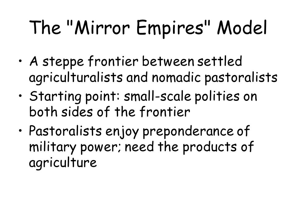 The Mirror Empires Model A steppe frontier between settled agriculturalists and nomadic pastoralists Starting point: small-scale polities on both sides of the frontier Pastoralists enjoy preponderance of military power; need the products of agriculture