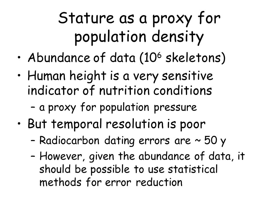 Stature as a proxy for population density Abundance of data (10 6 skeletons) Human height is a very sensitive indicator of nutrition conditions –a proxy for population pressure But temporal resolution is poor –Radiocarbon dating errors are ~ 50 y –However, given the abundance of data, it should be possible to use statistical methods for error reduction