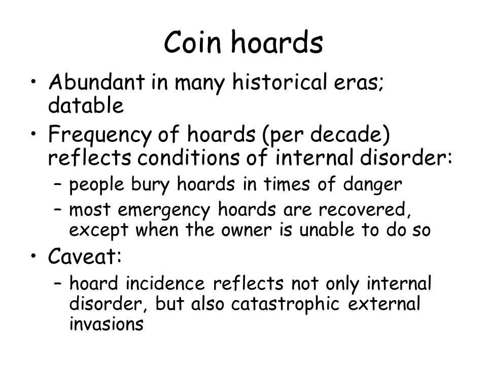 Coin hoards Abundant in many historical eras; datable Frequency of hoards (per decade) reflects conditions of internal disorder: –people bury hoards in times of danger –most emergency hoards are recovered, except when the owner is unable to do so Caveat: –hoard incidence reflects not only internal disorder, but also catastrophic external invasions