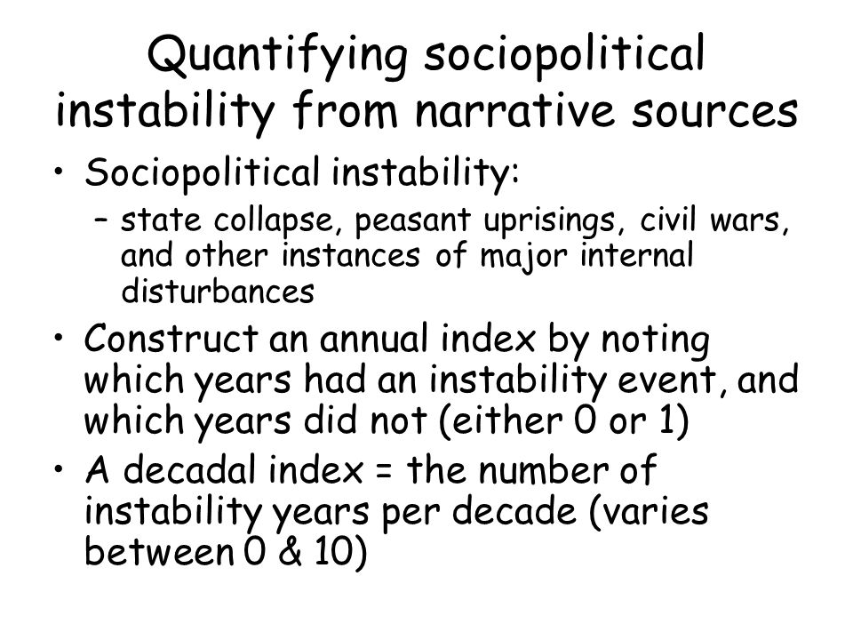 Quantifying sociopolitical instability from narrative sources Sociopolitical instability: –state collapse, peasant uprisings, civil wars, and other instances of major internal disturbances Construct an annual index by noting which years had an instability event, and which years did not (either 0 or 1) A decadal index = the number of instability years per decade (varies between 0 & 10)