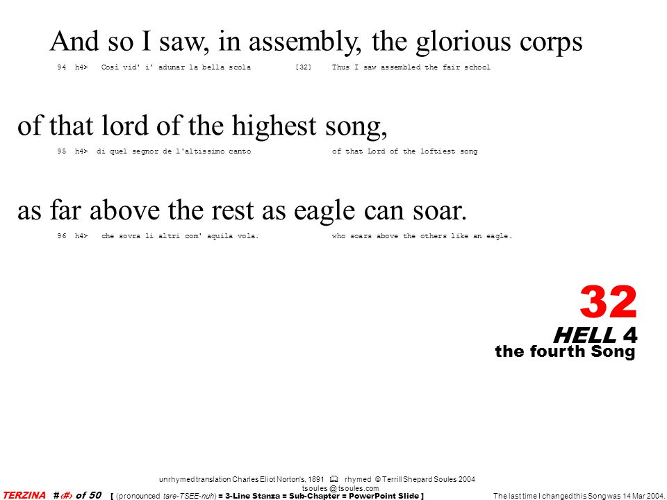 HELL 4 32 unrhymed translation Charles Eliot Norton s, 1891 rhymed © Terrill Shepard Soules 2004 tsoules @ tsoules.com the fourth Song TERZINA #32 of 50 [ (pronounced tare-TSEE-nuh) = 3-Line Stanza = Sub-Chapter = PowerPoint Slide ] The last time I changed this Song was 14 Mar 2004.