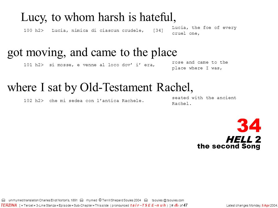 HELL 2 34 unrhymed translation Charles Eliot Norton s, 1891 rhymed © Terrill Shepard Soules 2004 tsoules @ tsoules.com the second Song TERZINA [ = Tercet = 3-Line Stanza = Episode = Sub-Chapter = This slide ( pronounced t a i r –T S E E – n u h ) ] # 34 of 47 Latest changes Monday, 5 Apr 2004.