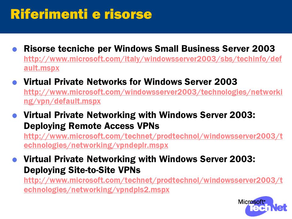 Riferimenti e risorse Risorse tecniche per Windows Small Business Server ault.mspx   ault.mspx Virtual Private Networks for Windows Server ng/vpn/default.mspx   ng/vpn/default.mspx Virtual Private Networking with Windows Server 2003: Deploying Remote Access VPNs   echnologies/networking/vpndeplr.mspx   echnologies/networking/vpndeplr.mspx Virtual Private Networking with Windows Server 2003: Deploying Site-to-Site VPNs   echnologies/networking/vpndpls2.mspx   echnologies/networking/vpndpls2.mspx