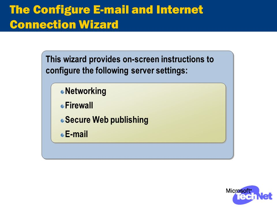 The Configure E-mail and Internet Connection Wizard This wizard provides on-screen instructions to configure the following server settings: Networking Firewall Secure Web publishing E-mail Networking Firewall Secure Web publishing E-mail