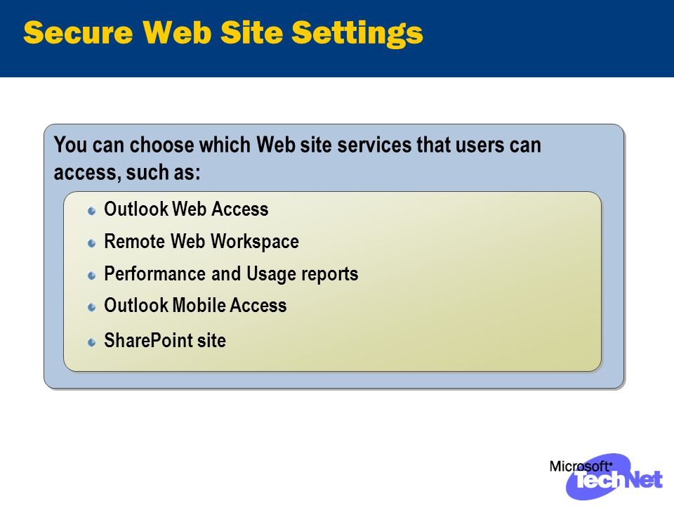 You can choose which Web site services that users can access, such as: Secure Web Site Settings Outlook Web Access Remote Web Workspace Performance and Usage reports Outlook Mobile Access SharePoint site Outlook Web Access Remote Web Workspace Performance and Usage reports Outlook Mobile Access SharePoint site