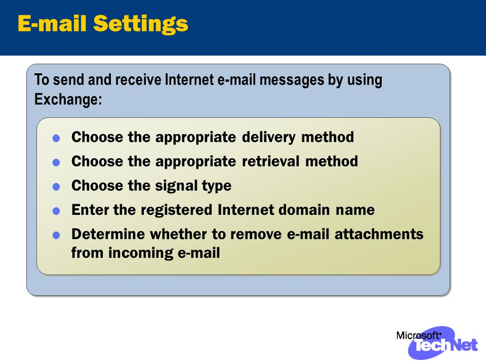 To send and receive Internet e-mail messages by using Exchange: E-mail Settings Choose the appropriate delivery method Choose the appropriate retrieval method Choose the signal type Enter the registered Internet domain name Determine whether to remove e-mail attachments from incoming e-mail