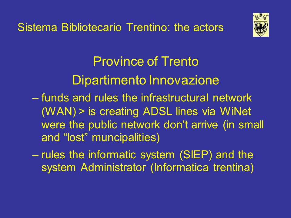 Sistema Bibliotecario Trentino: the actors Province of Trento Dipartimento Innovazione –funds and rules the infrastructural network (WAN) > is creating ADSL lines via WiNet were the public network don t arrive (in small and lost muncipalities) –rules the informatic system (SIEP) and the system Administrator (Informatica trentina)