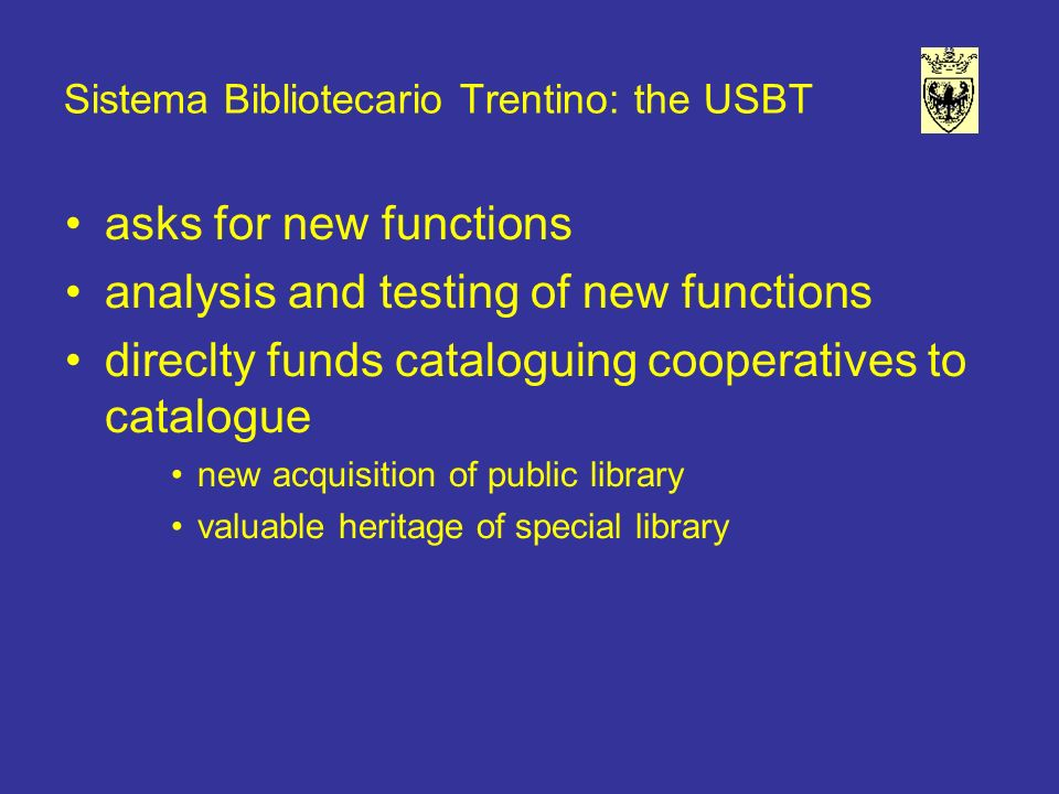 Sistema Bibliotecario Trentino: the USBT asks for new functions analysis and testing of new functions direclty funds cataloguing cooperatives to catalogue new acquisition of public library valuable heritage of special library