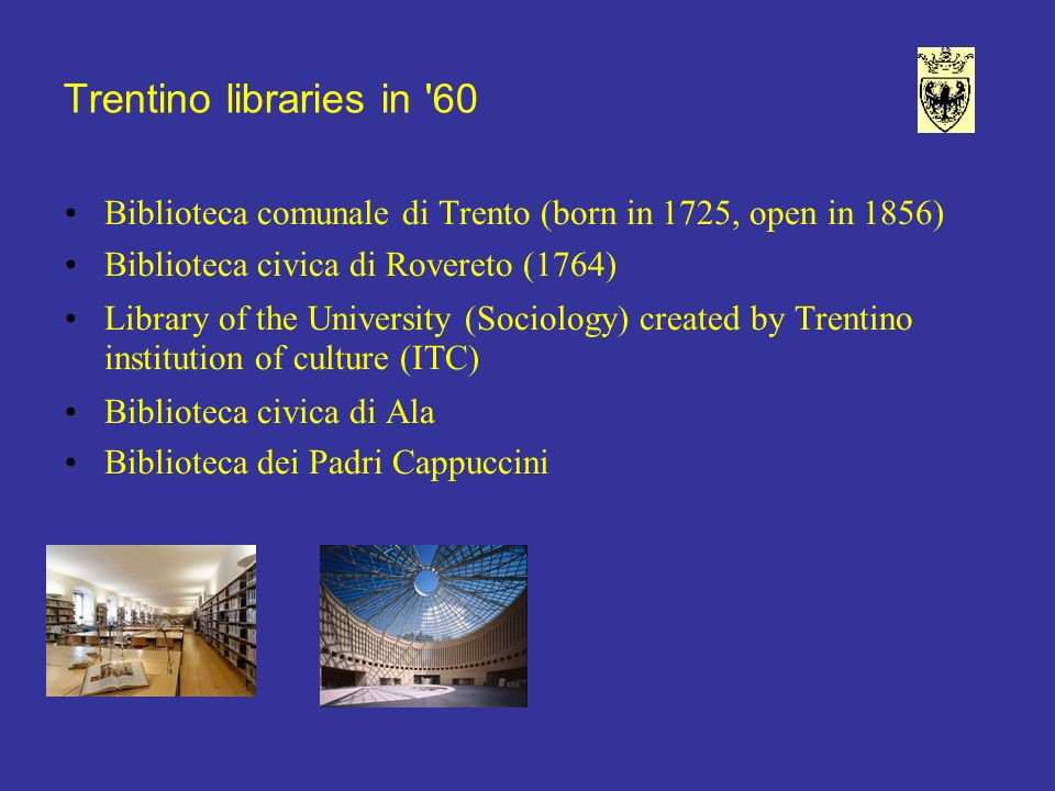 Trentino libraries in 60 Biblioteca comunale di Trento (born in 1725, open in 1856) Biblioteca civica di Rovereto (1764) Library of the University (Sociology) created by Trentino institution of culture (ITC) Biblioteca civica di Ala Biblioteca dei Padri Cappuccini