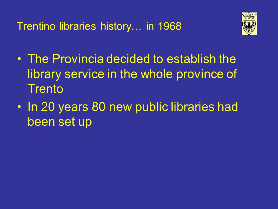 Trentino libraries history… in 1968 The Provincia decided to establish the library service in the whole province of Trento In 20 years 80 new public libraries had been set up