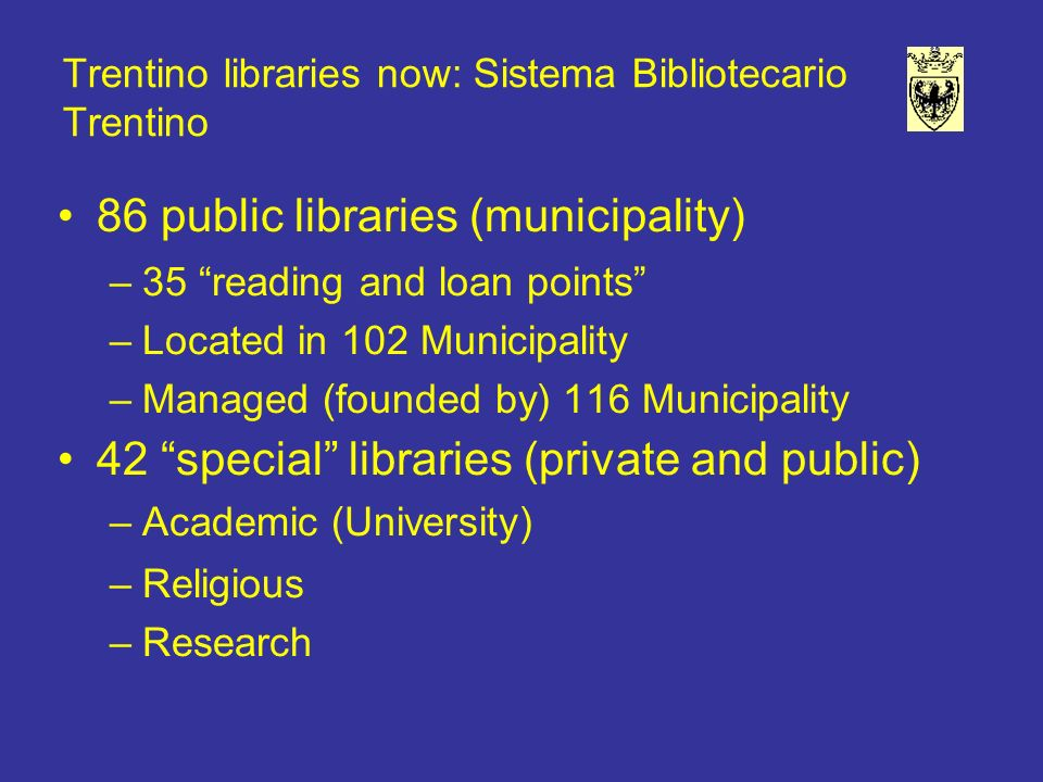 Trentino libraries now: Sistema Bibliotecario Trentino 86 public libraries (municipality) –35 reading and loan points –Located in 102 Municipality –Managed (founded by) 116 Municipality 42 special libraries (private and public) –Academic (University) –Religious –Research