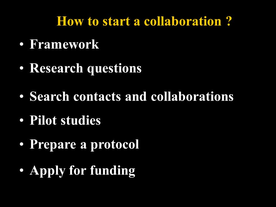 Framework Pilot studies Research questions Search contacts and collaborations Apply for funding How to start a collaboration .