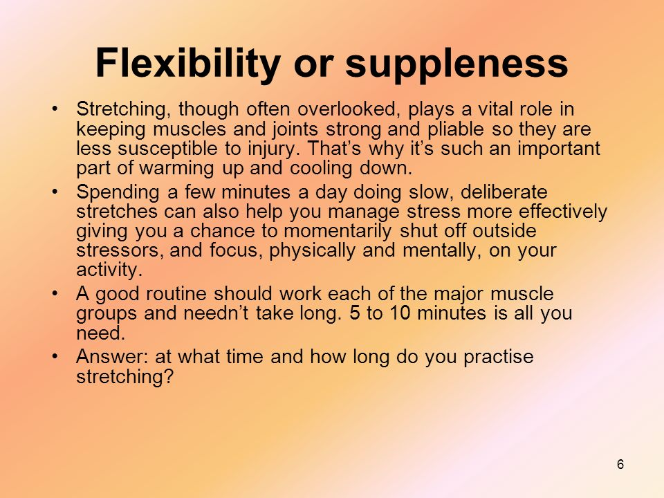 6 Flexibility or suppleness Stretching, though often overlooked, plays a vital role in keeping muscles and joints strong and pliable so they are less susceptible to injury.