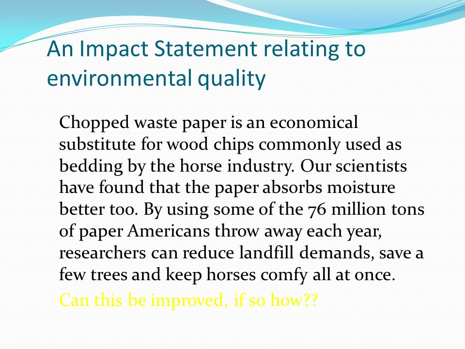 An Impact Statement relating to environmental quality Chopped waste paper is an economical substitute for wood chips commonly used as bedding by the horse industry.