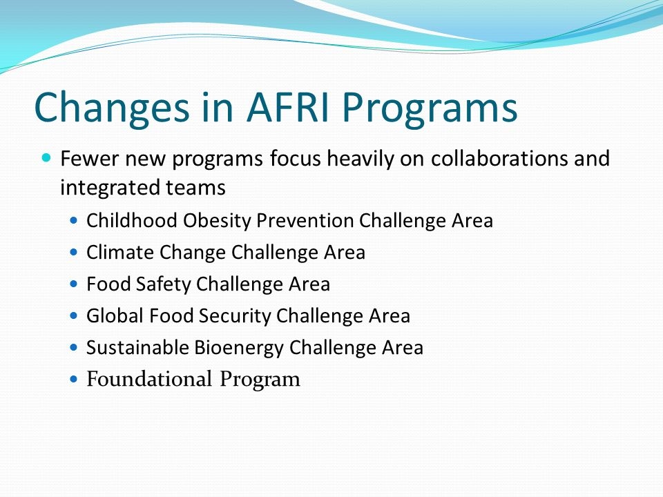 Changes in AFRI Programs Fewer new programs focus heavily on collaborations and integrated teams Childhood Obesity Prevention Challenge Area Climate Change Challenge Area Food Safety Challenge Area Global Food Security Challenge Area Sustainable Bioenergy Challenge Area Foundational Program