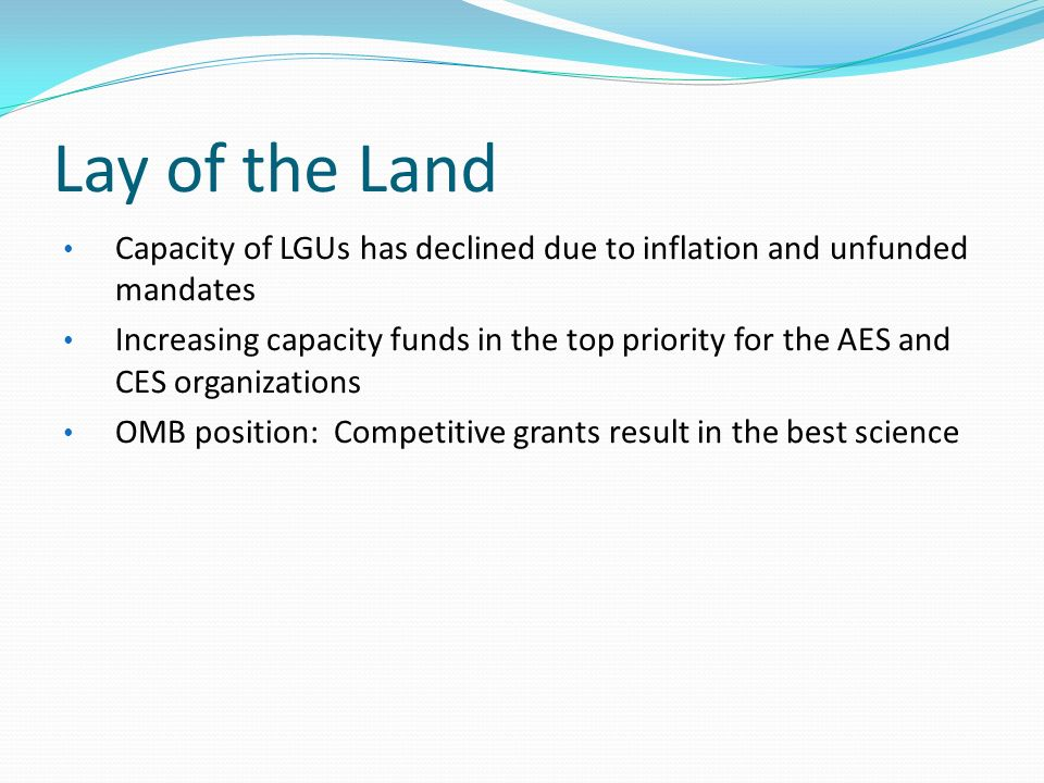 Lay of the Land Capacity of LGUs has declined due to inflation and unfunded mandates Increasing capacity funds in the top priority for the AES and CES organizations OMB position: Competitive grants result in the best science