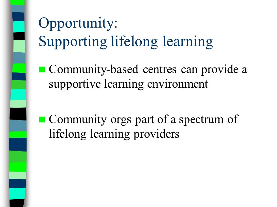Opportunity: Supporting lifelong learning Community-based centres can provide a supportive learning environment Community orgs part of a spectrum of lifelong learning providers
