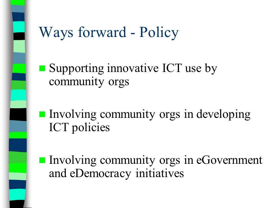 Ways forward - Policy Supporting innovative ICT use by community orgs Involving community orgs in developing ICT policies Involving community orgs in eGovernment and eDemocracy initiatives