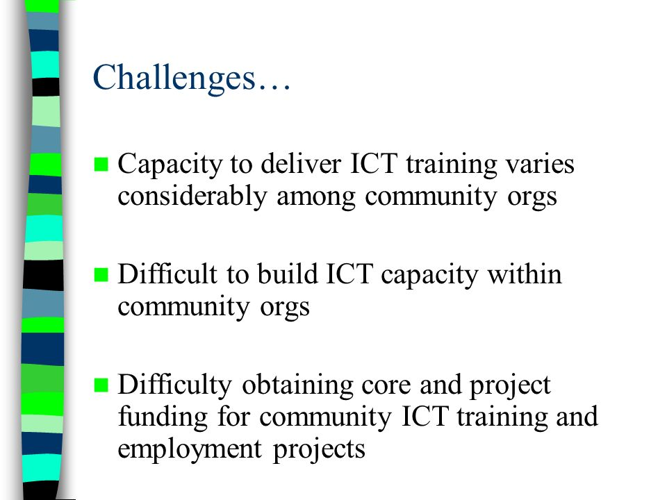 Challenges… Capacity to deliver ICT training varies considerably among community orgs Difficult to build ICT capacity within community orgs Difficulty obtaining core and project funding for community ICT training and employment projects