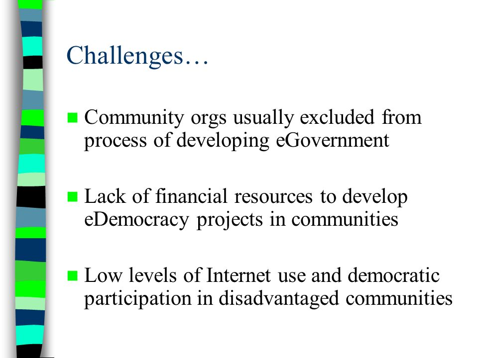 Challenges… Community orgs usually excluded from process of developing eGovernment Lack of financial resources to develop eDemocracy projects in communities Low levels of Internet use and democratic participation in disadvantaged communities