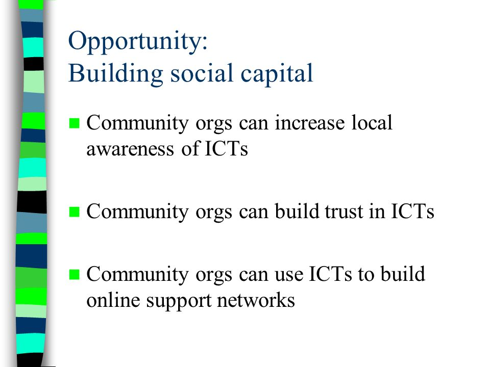 Opportunity: Building social capital Community orgs can increase local awareness of ICTs Community orgs can build trust in ICTs Community orgs can use ICTs to build online support networks
