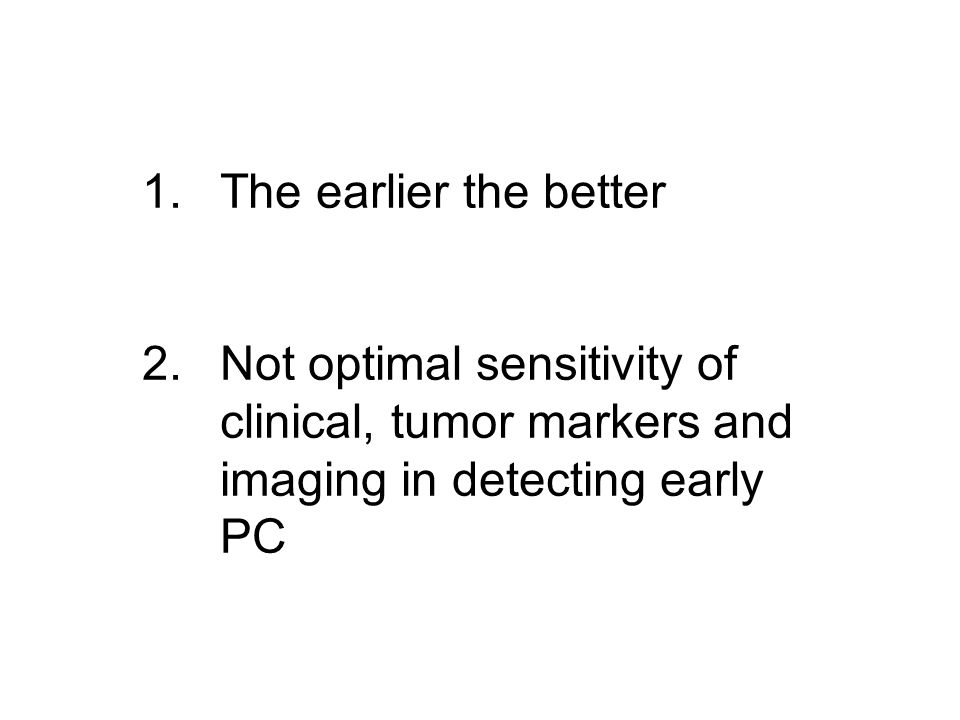 1.The earlier the better 2.Not optimal sensitivity of clinical, tumor markers and imaging in detecting early PC