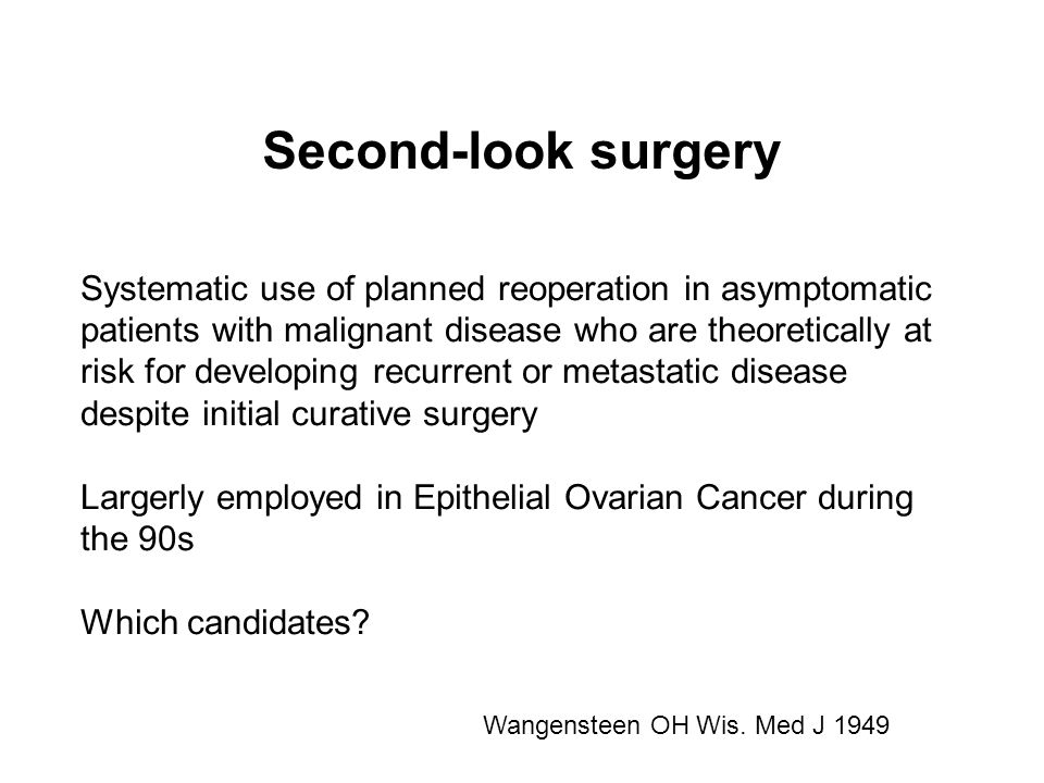 Second-look surgery Systematic use of planned reoperation in asymptomatic patients with malignant disease who are theoretically at risk for developing recurrent or metastatic disease despite initial curative surgery Largerly employed in Epithelial Ovarian Cancer during the 90s Which candidates.