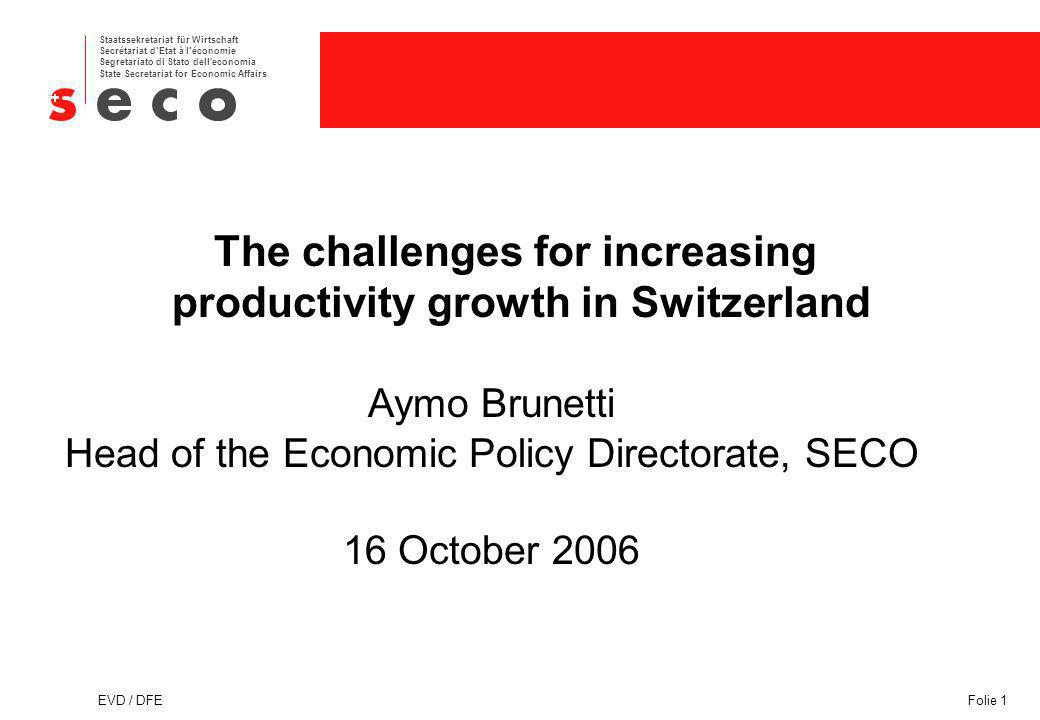 Staatssekretariat für Wirtschaft Secrétariat dEtat à léconomie Segretariato di Stato dell economia State Secretariat for Economic Affairs EVD / DFEFolie 1 The challenges for increasing productivity growth in Switzerland Aymo Brunetti Head of the Economic Policy Directorate, SECO 16 October 2006