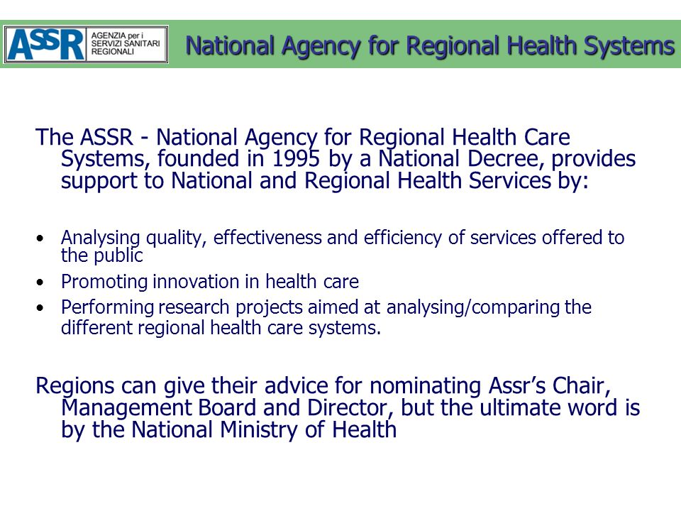 National Agency for Regional Health Systems National Agency for Regional Health Systems The ASSR - National Agency for Regional Health Care Systems, founded in 1995 by a National Decree, provides support to National and Regional Health Services by: Analysing quality, effectiveness and efficiency of services offered to the public Promoting innovation in health care Performing research projects aimed at analysing/comparing the different regional health care systems.