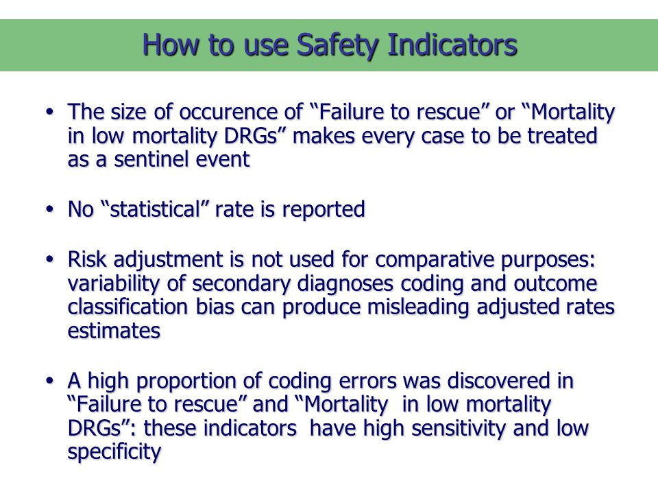 How to use Safety Indicators The size of occurence of Failure to rescue or Mortality in low mortality DRGs makes every case to be treated as a sentinel event The size of occurence of Failure to rescue or Mortality in low mortality DRGs makes every case to be treated as a sentinel event No statistical rate is reported No statistical rate is reported Risk adjustment is not used for comparative purposes: variability of secondary diagnoses coding and outcome classification bias can produce misleading adjusted rates estimates Risk adjustment is not used for comparative purposes: variability of secondary diagnoses coding and outcome classification bias can produce misleading adjusted rates estimates A high proportion of coding errors was discovered in Failure to rescue and Mortality in low mortality DRGs: these indicators have high sensitivity and low specificity A high proportion of coding errors was discovered in Failure to rescue and Mortality in low mortality DRGs: these indicators have high sensitivity and low specificity