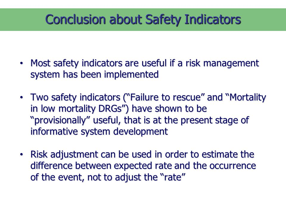 Most safety indicators are useful if a risk management system has been implemented Most safety indicators are useful if a risk management system has been implemented Two safety indicators (Failure to rescue and Mortality in low mortality DRGs) have shown to be provisionally useful, that is at the present stage of informative system development Two safety indicators (Failure to rescue and Mortality in low mortality DRGs) have shown to be provisionally useful, that is at the present stage of informative system development Risk adjustment can be used in order to estimate the difference between expected rate and the occurrence of the event, not to adjust the rate Risk adjustment can be used in order to estimate the difference between expected rate and the occurrence of the event, not to adjust the rate Conclusion about Safety Indicators