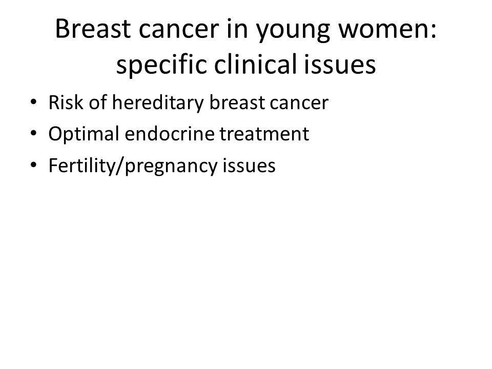 Breast cancer in young women: specific clinical issues Risk of hereditary breast cancer Optimal endocrine treatment Fertility/pregnancy issues