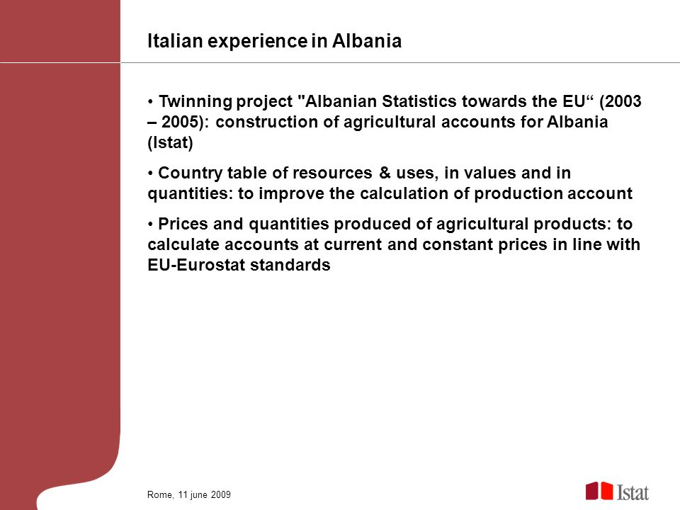 Italian experience in Albania Twinning project Albanian Statistics towards the EU (2003 – 2005): construction of agricultural accounts for Albania (Istat) Country table of resources & uses, in values and in quantities: to improve the calculation of production account Prices and quantities produced of agricultural products: to calculate accounts at current and constant prices in line with EU-Eurostat standards Rome, 11 june 2009