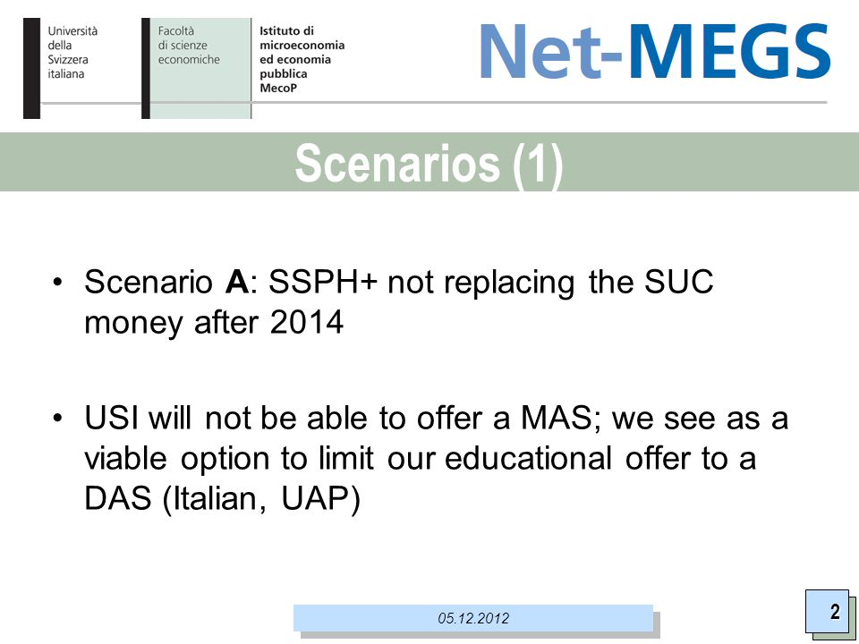 Scenarios (1) 2 05.12.2012 Scenario A: SSPH+ not replacing the SUC money after 2014 USI will not be able to offer a MAS; we see as a viable option to limit our educational offer to a DAS (Italian, UAP)
