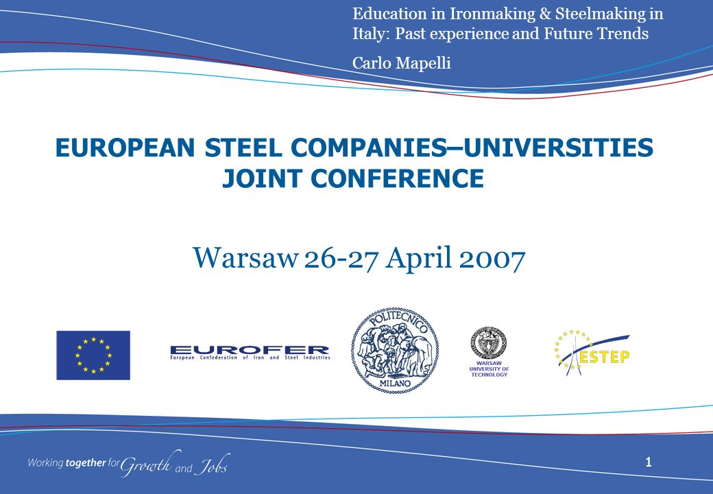 1 EUROPEAN STEEL COMPANIES–UNIVERSITIES JOINT CONFERENCE Warsaw April 2007 Education in Ironmaking & Steelmaking in Italy: Past experience and Future Trends Carlo Mapelli