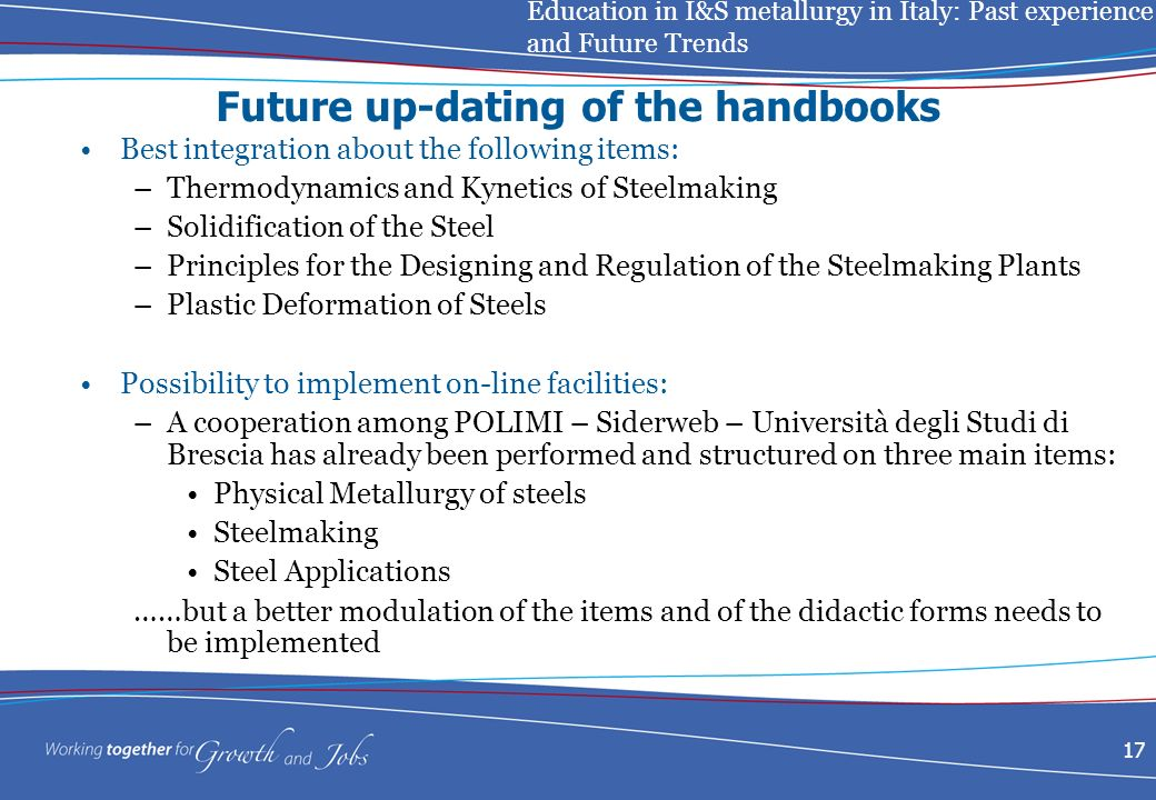 Education in I&S metallurgy in Italy: Past experience and Future Trends 17 Future up-dating of the handbooks Best integration about the following items: –Thermodynamics and Kynetics of Steelmaking –Solidification of the Steel –Principles for the Designing and Regulation of the Steelmaking Plants –Plastic Deformation of Steels Possibility to implement on-line facilities: –A cooperation among POLIMI – Siderweb – Università degli Studi di Brescia has already been performed and structured on three main items: Physical Metallurgy of steels Steelmaking Steel Applications ……but a better modulation of the items and of the didactic forms needs to be implemented