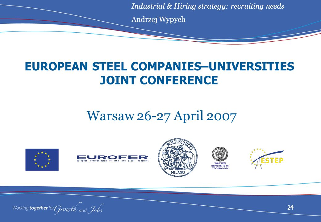 24 EUROPEAN STEEL COMPANIES–UNIVERSITIES JOINT CONFERENCE Warsaw April 2007 Industrial & Hiring strategy: recruiting needs Andrzej Wypych